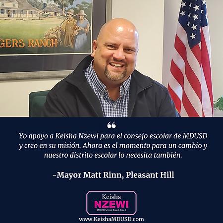 """""""Yo apoyo a Keisha Nzewi para el consejo escolar de MDUSD y creo en su misión. Ahora es el momento para un cambio y nuestro distrito escolar lo necesita también."""" - Mayor Matt Rinn, Pleasant Hill"""