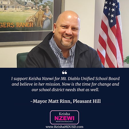 """I support Keisha Nzewi for Mt. Diablo Unified School Board and believe in her mission. Now is the time for change and our school district needs that as well."" - Mayor Matt Rinn, Pleasant Hill"