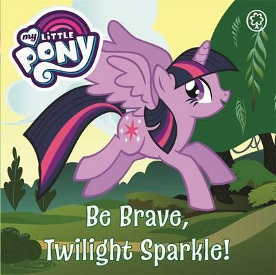 My Little Pony: Be Brave Twilight Sparkle! (Board Book)