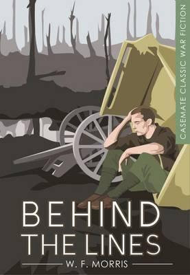Casemate Classic War Fiction: Behind The Lines (W F Morris)