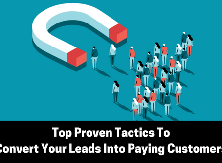 Top Proven Tactics To Convert Your Leads Into Paying Customers