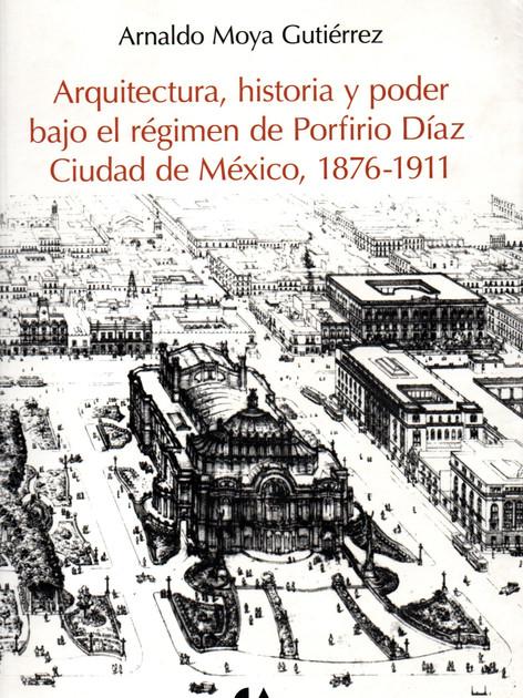 Arquitectura, Historia y Poder Bajo el régimen de Porfirio Díaz Ciudad de México, 1876-1911