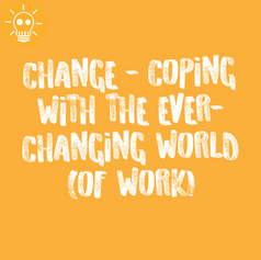 CHANGE - COPING WITH THE EVER-CHANGING WORLD (OF WORK)