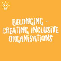 BELONGING - CREATING INCLUSIVE ORGANISATIONS