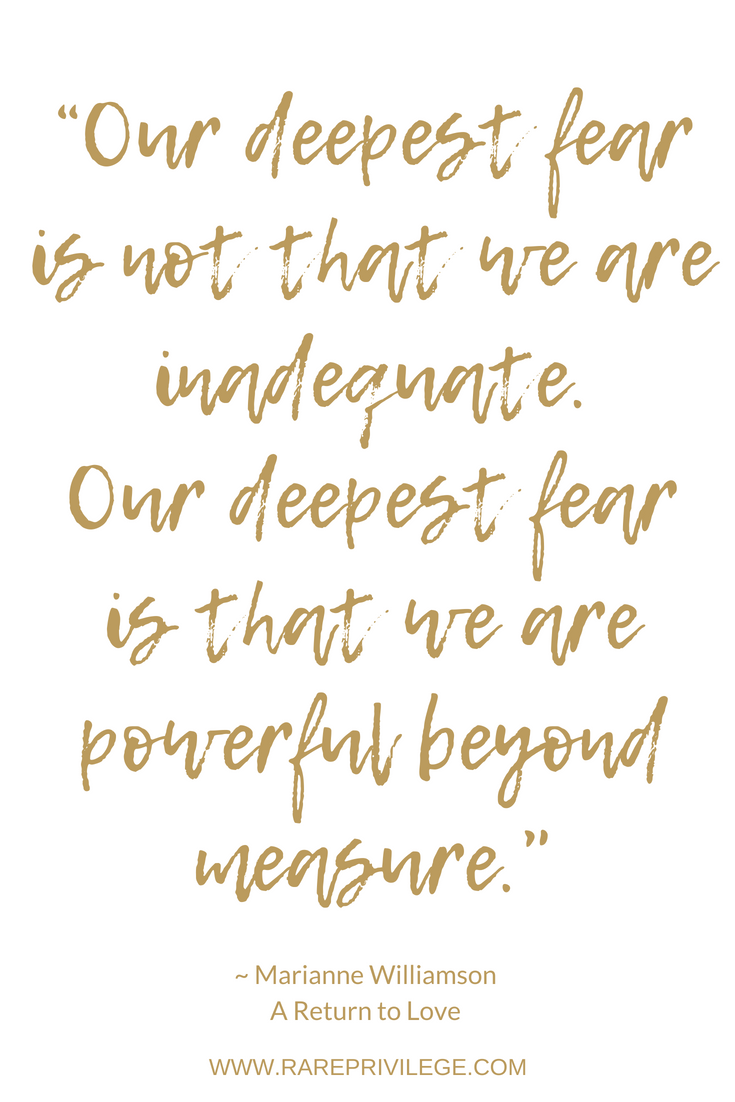 Our deepest fear is not that we are inadequate, our deepest fear is that we are powerful beyond measure.