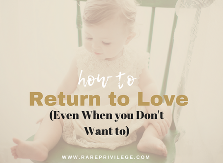 How to Return to Love (Even When you Don't Want to)