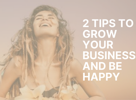 2 Tips to Grow Your Business and Be Happy