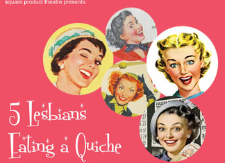 5 Lesbians Eating a Quiche, March 6-22, 2014