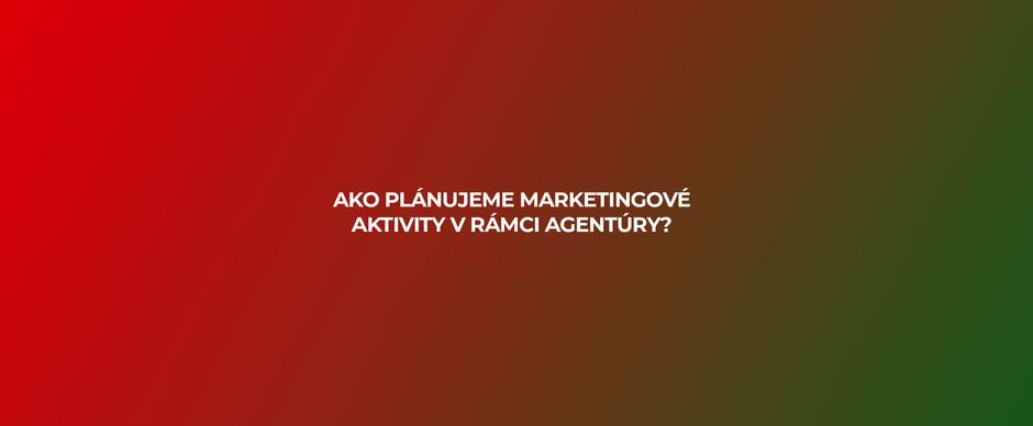 Ako plánujeme marketingové aktivity v rámci agentúry?