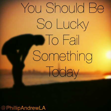 You should be so lucky to fail something today.