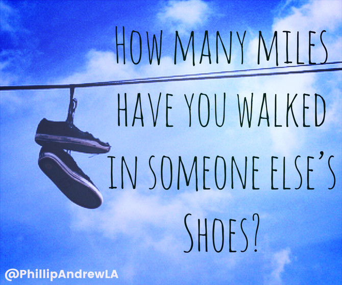 HOW MANY MILES HAVE YOU WALKED IN SOMEONE ELSE'S SHOES?