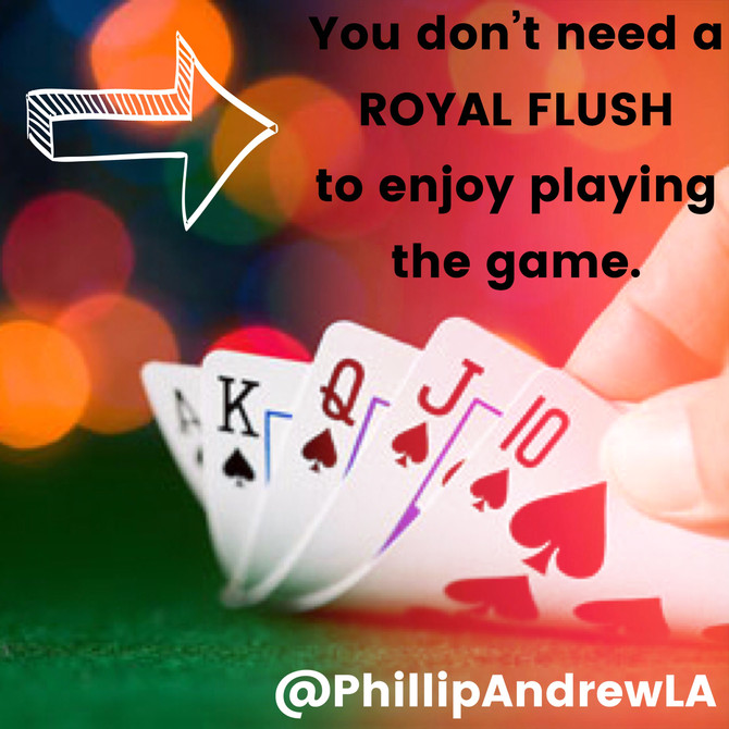 YOU DONT NEED A ROYAL FLUSH TO ENJOY PLAYING THE GAME.