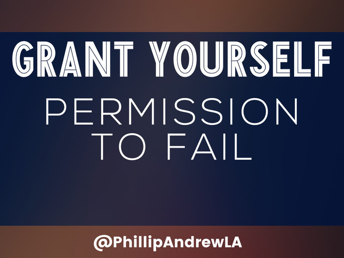 GRANT YOURSELF PERMISSION TO FAIL
