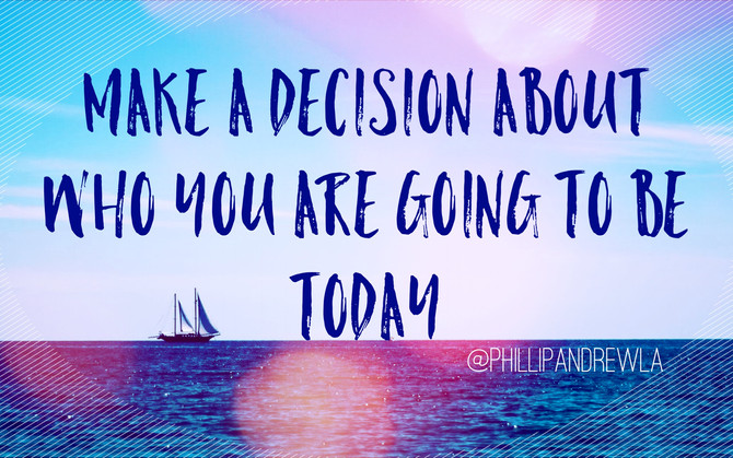 MAKE A DECISION ABOUT WHO YOU ARE GOING TO BE TODAY.