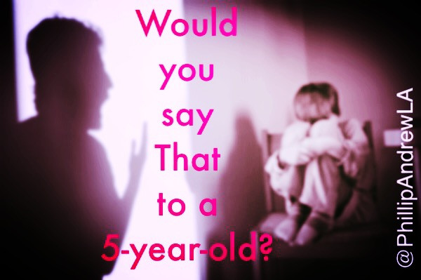WOULD YOU SAY THAT TO A 5-YEAR-OLD?