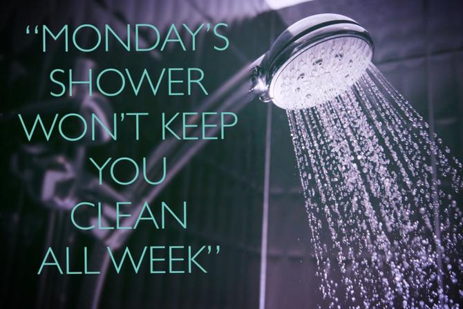 MONDAYS SHOWER WONT KEEP YOU CLEAN ALL WEEK