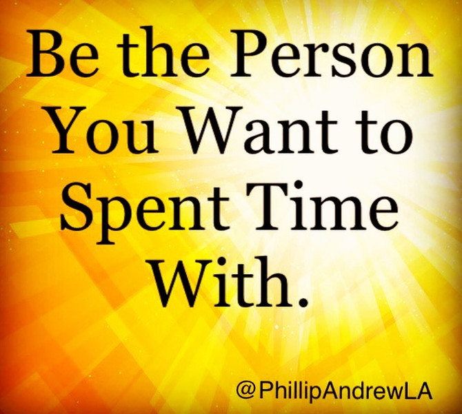 BE THE PERSON YOU WANT TO SPENT TIME WITH.