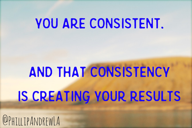 YOU ARE CONSISTENT... and that consistency is creating your results.