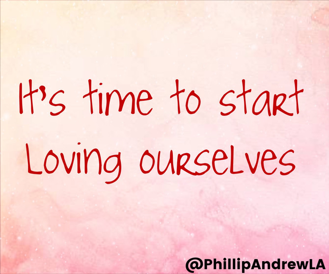 IT'S TIME TO START LOVING OURSELVES.