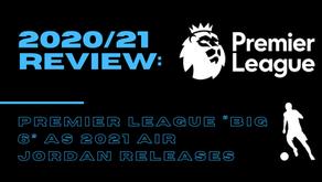 "2020/21 Review: Premier League ""Big 6"" As 2021 Air Jordan Releases"