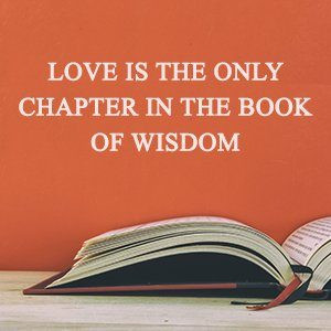 LOVE IS THE ONLY CHAPTER IN THE BOOK OF WISDOM