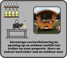Encourage social distancing by opening up an outdoor mobile bar trailer on your property.  Have an indoor bartender and an outdoor one!