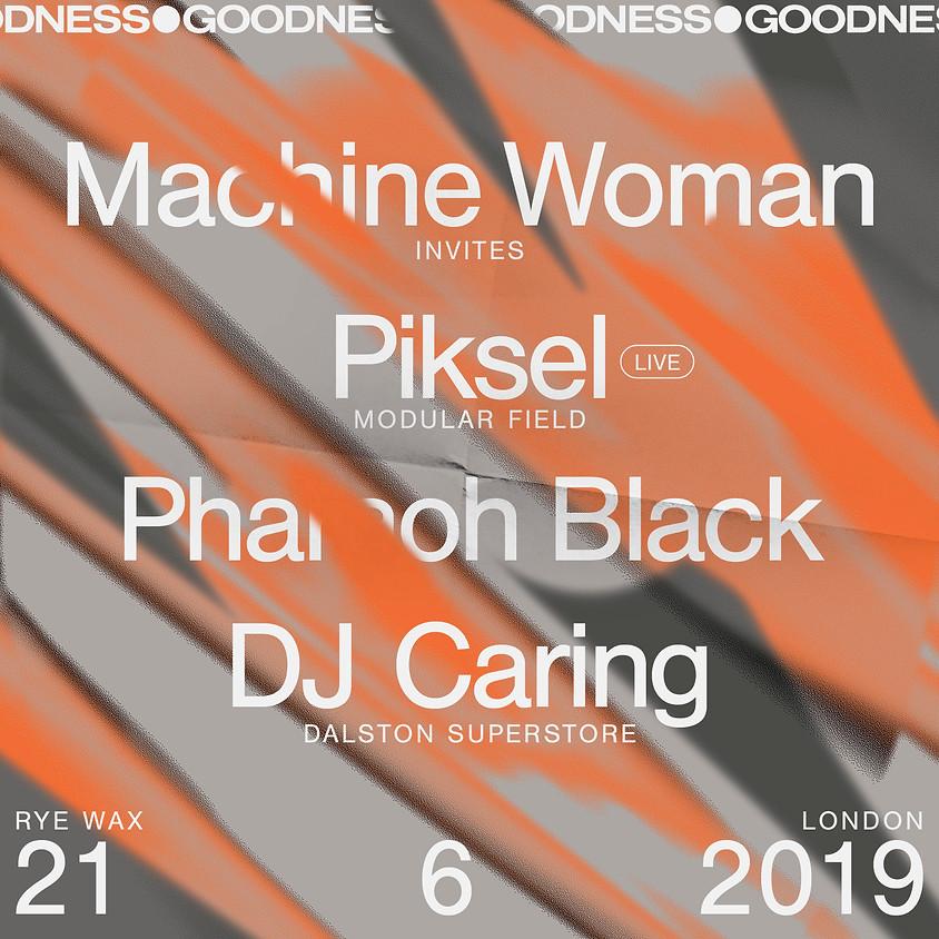 Goodness: Machine Woman invites Piksel (live), Pharaoh Black, Dj Caring