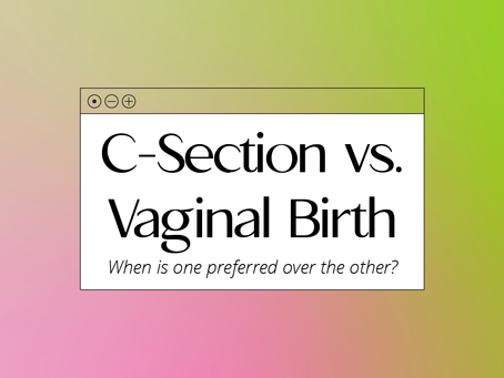 C-Section versus Vaginal Birth: When is one preferred over the other?