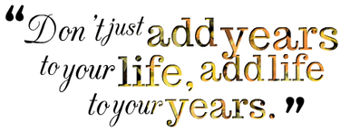 Dont-just-add-years-to-your-life-add-life-to-your-years