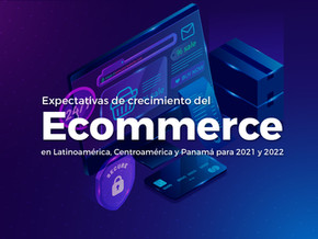 Expectativas de crecimiento del Ecommerce en Latinoamérica, Centroamérica y Panamá para 2021 y 2022