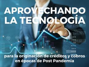 Aprovechando la tecnología para la originación de créditos y cobros  en épocas de Post Pandemia
