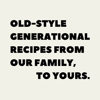 Old-style generational recipes from our family, to yours.