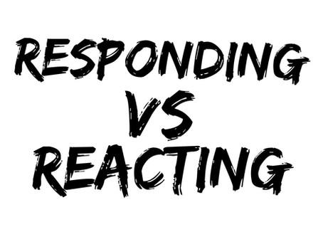 Reacting VS Responding