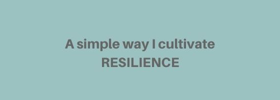 A simple way I cultivate RESILIENCE