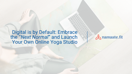 """Digital is by Default: Embrace the ''Next Normal"""" and Launch Your Own Online Yoga Studio"""