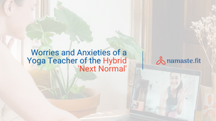 Worries and Anxieties of a Yoga Teacher of the Hybrid 'Next Normal'