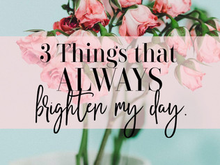 3 Things that ALWAYS seem to Brighten my Day.