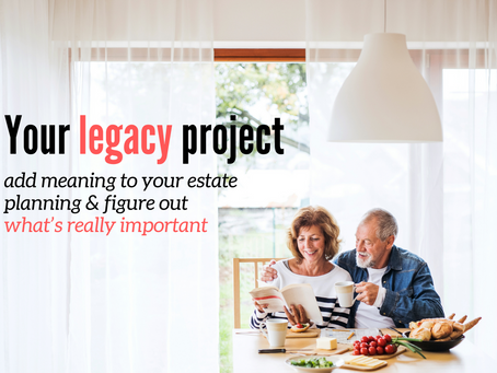 Your legacy project: add meaning to your estate planning & figure out what's really important