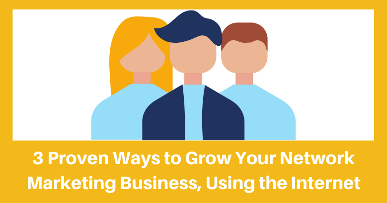 3 proven ways to grow your network marketing business using the internet