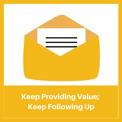 keep providing value; keep following up!