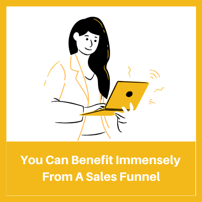 You can benefit immensely from a sales funnel