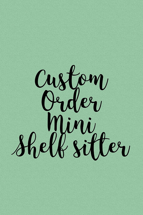 Custom Order Mini Shelf Sitter