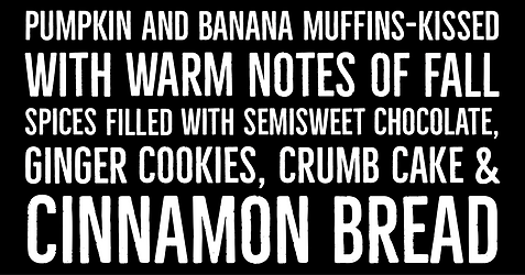 Pumpkin and Banana muffins kissed with warm notes of fall spices filled with semi-sweet chocolate, Ginger Cookies, Crumb Cake, & Cinnamon Bread