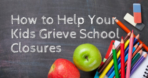 how_to_help_your_kids_grieve_school_clos