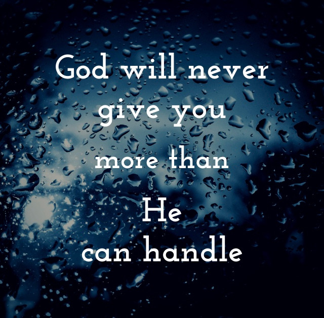 God will not give more than...