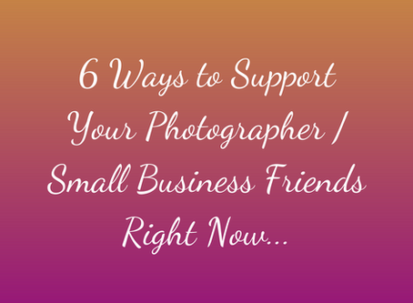 6 Ways to Support Your Photographer/Small Business Friends Right Now