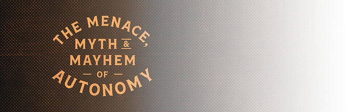 The Menace Myth & Mayhem of Autonomy
