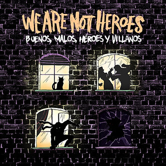 "WE ARE NOT HEROES ""Buenos, malos, héroes y villanos"""