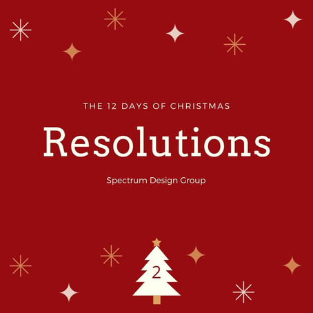 On the Second Day of Christmas, Spectrum Design Group Gives You: Two Resolutions for 2021