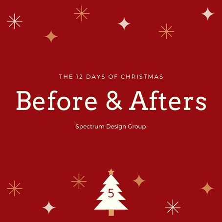 On the Fifth Day of Christmas, Spectrum Design Group Gives You: Five Before & Afters